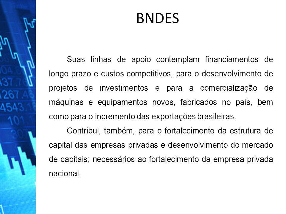 BNDES Suas linhas de apoio contemplam financiamentos de longo prazo e custos competitivos, para o desenvolvimento de projetos de investimentos e para