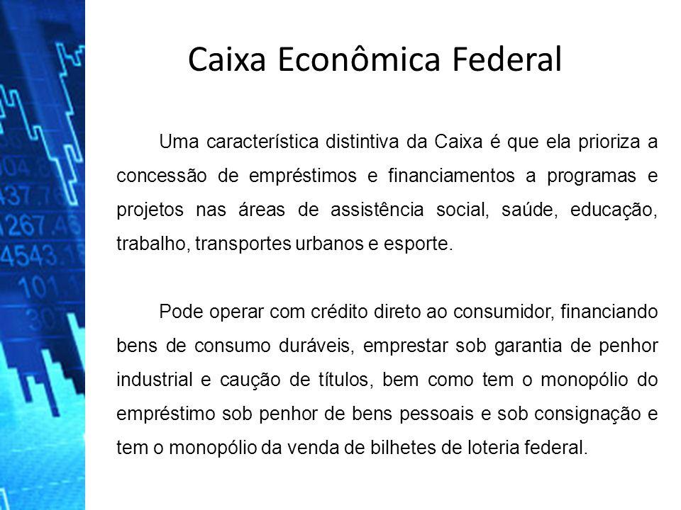 Caixa Econômica Federal Uma característica distintiva da Caixa é que ela prioriza a concessão de empréstimos e financiamentos a programas e projetos n
