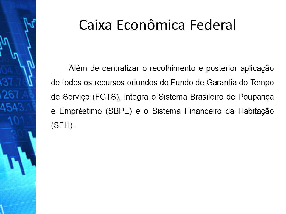 Caixa Econômica Federal Além de centralizar o recolhimento e posterior aplicação de todos os recursos oriundos do Fundo de Garantia do Tempo de Serviç