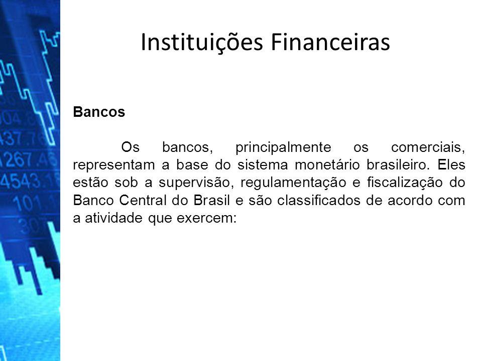 Instituições Financeiras Bancos Os bancos, principalmente os comerciais, representam a base do sistema monetário brasileiro. Eles estão sob a supervis