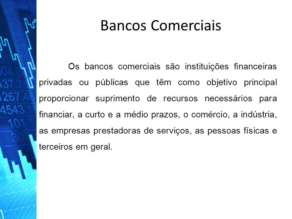 Bancos Comerciais Os bancos comerciais são instituições financeiras privadas ou públicas que têm como objetivo principal proporcionar suprimento de re