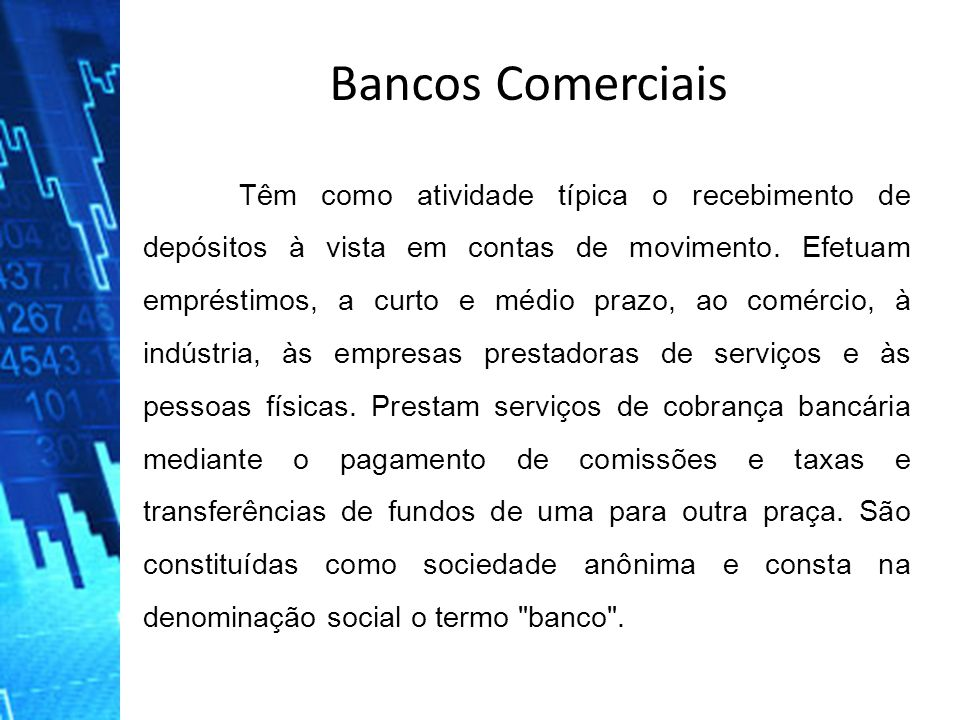 Bancos Comerciais Têm como atividade típica o recebimento de depósitos à vista em contas de movimento. Efetuam empréstimos, a curto e médio prazo, ao