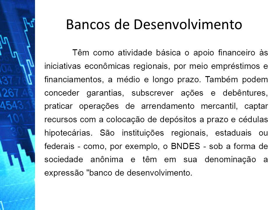 Bancos de Desenvolvimento Têm como atividade básica o apoio financeiro às iniciativas econômicas regionais, por meio empréstimos e financiamentos, a m