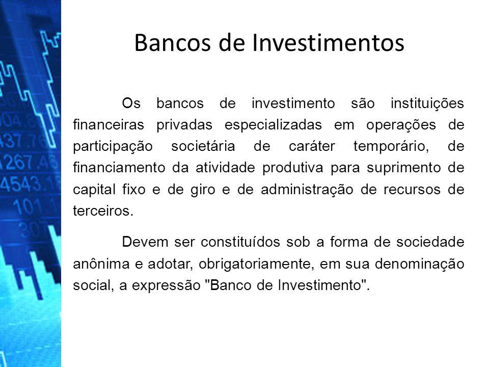 Bancos de Investimentos Os bancos de investimento são instituições financeiras privadas especializadas em operações de participação societária de cará