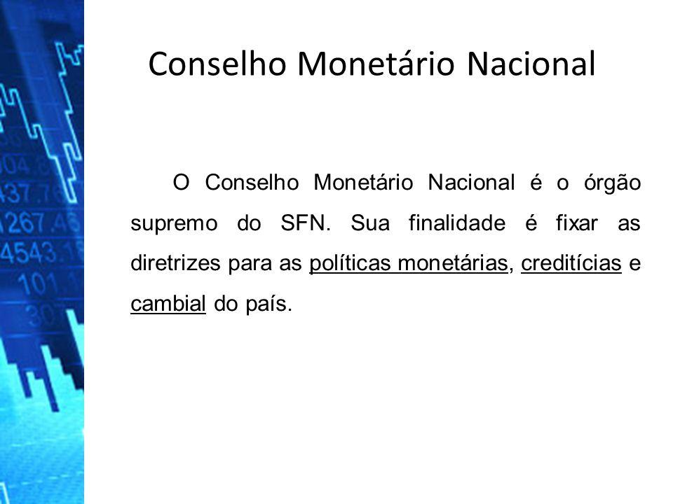 Conselho Monetário Nacional O Conselho Monetário Nacional é o órgão supremo do SFN. Sua finalidade é fixar as diretrizes para as políticas monetárias,
