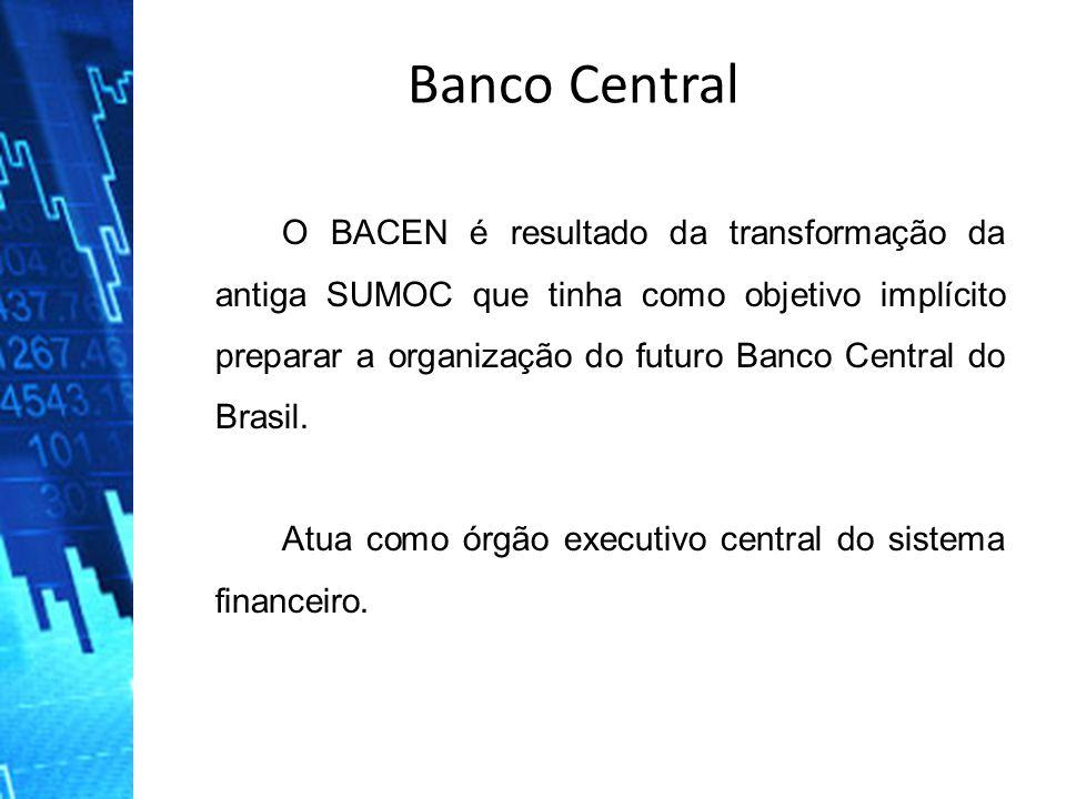 Banco Central O BACEN é resultado da transformação da antiga SUMOC que tinha como objetivo implícito preparar a organização do futuro Banco Central do