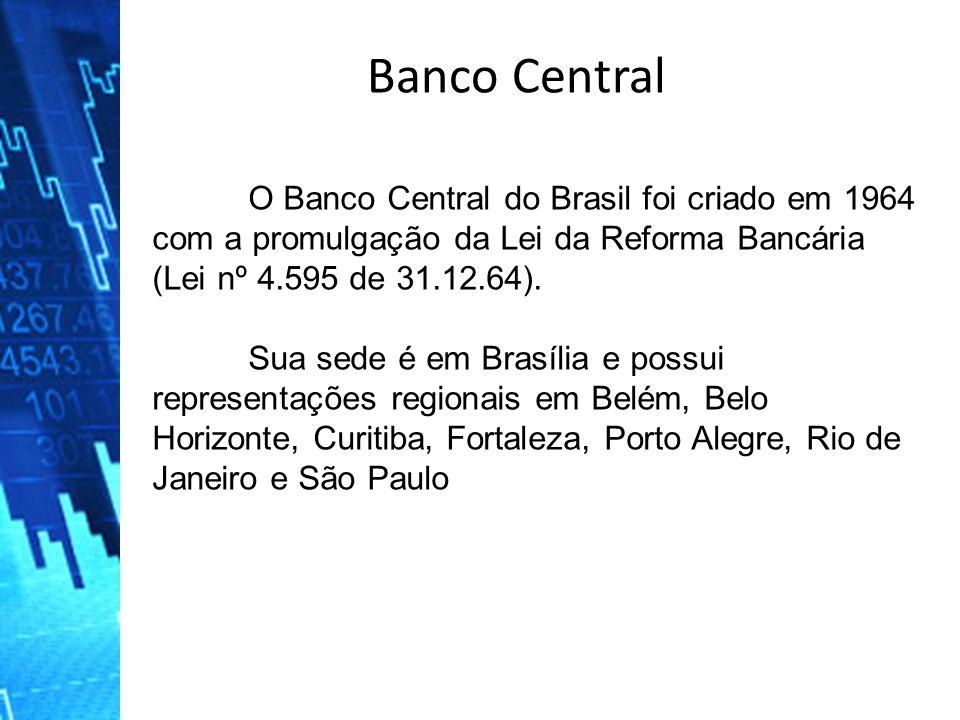 O Banco Central do Brasil foi criado em 1964 com a promulgação da Lei da Reforma Bancária (Lei nº 4.595 de 31.12.64). Sua sede é em Brasília e possui