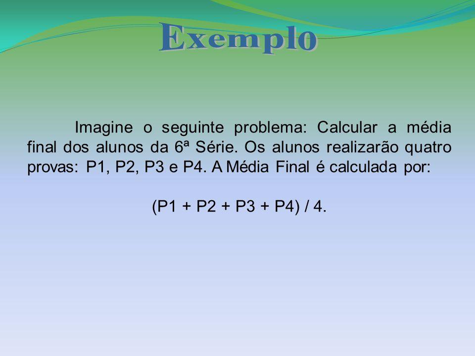 Imagine o seguinte problema: Calcular a média final dos alunos da 6ª Série. Os alunos realizarão quatro provas: P1, P2, P3 e P4. A Média Final é calcu