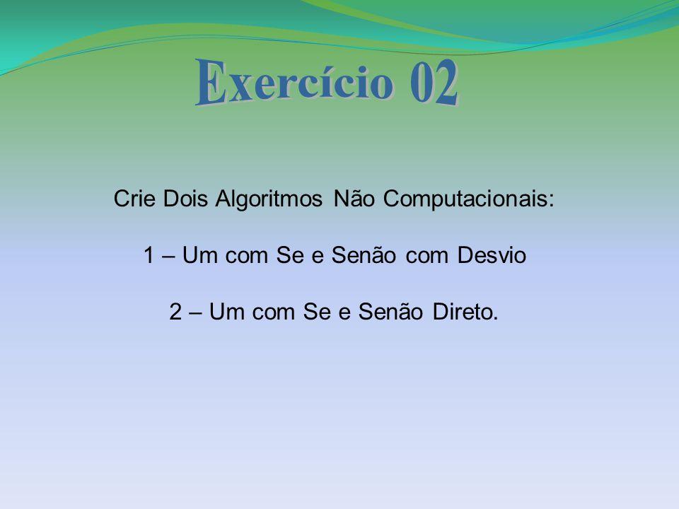 Crie Dois Algoritmos Não Computacionais: 1 – Um com Se e Senão com Desvio 2 – Um com Se e Senão Direto.