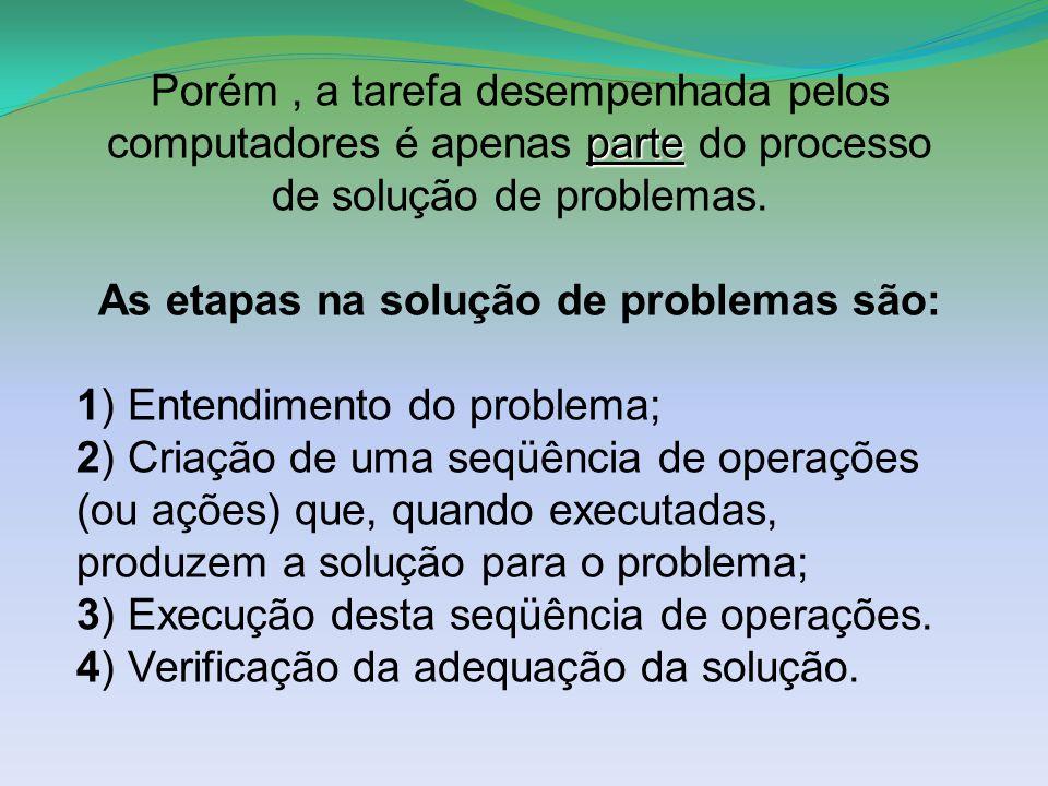 parte Porém, a tarefa desempenhada pelos computadores é apenas parte do processo de solução de problemas. As etapas na solução de problemas são: 1) En