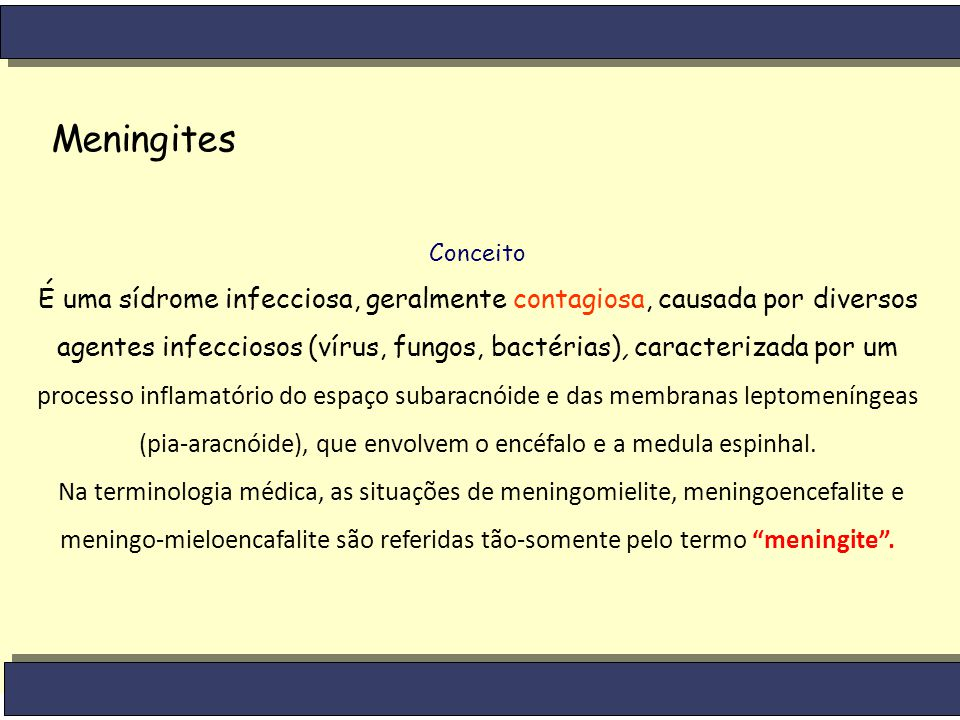 Meningites Conceito É uma sídrome infecciosa, geralmente contagiosa, causada por diversos agentes infecciosos (vírus, fungos, bactérias), caracterizad