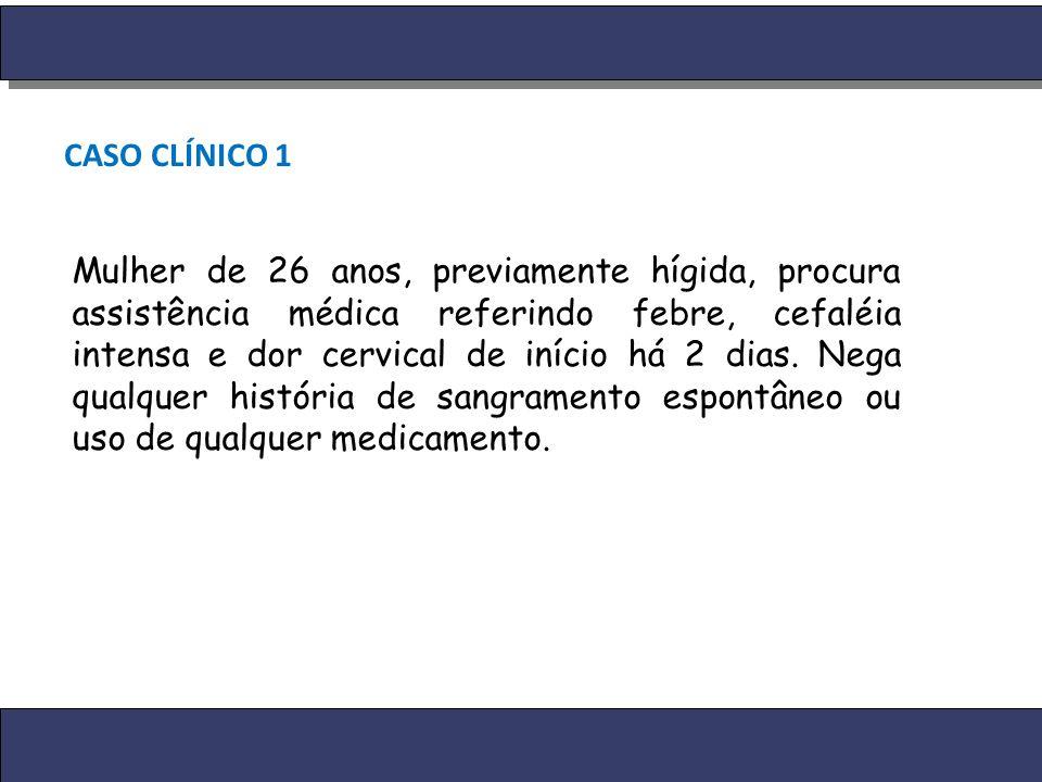 CASO CLÍNICO 1 Mulher de 26 anos, previamente hígida, procura assistência médica referindo febre, cefaléia intensa e dor cervical de início há 2 dias.