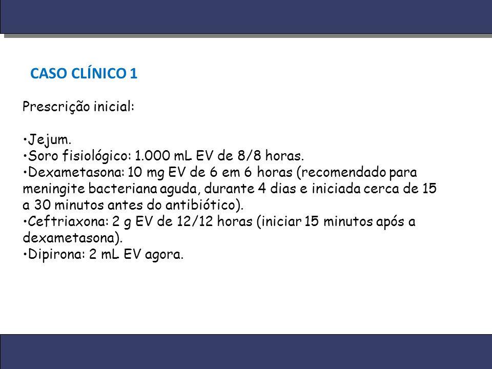 CASO CLÍNICO 1 Prescrição inicial: Jejum. Soro fisiológico: 1.000 mL EV de 8/8 horas. Dexametasona: 10 mg EV de 6 em 6 horas (recomendado para meningi