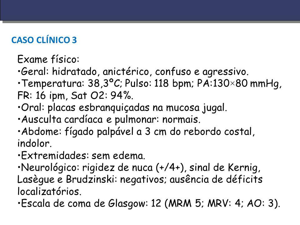 CASO CLÍNICO 3 Exame físico: Geral: hidratado, anictérico, confuso e agressivo. Temperatura: 38,3ºC; Pulso: 118 bpm; PA:130×80 mmHg, FR: 16 ipm, Sat O