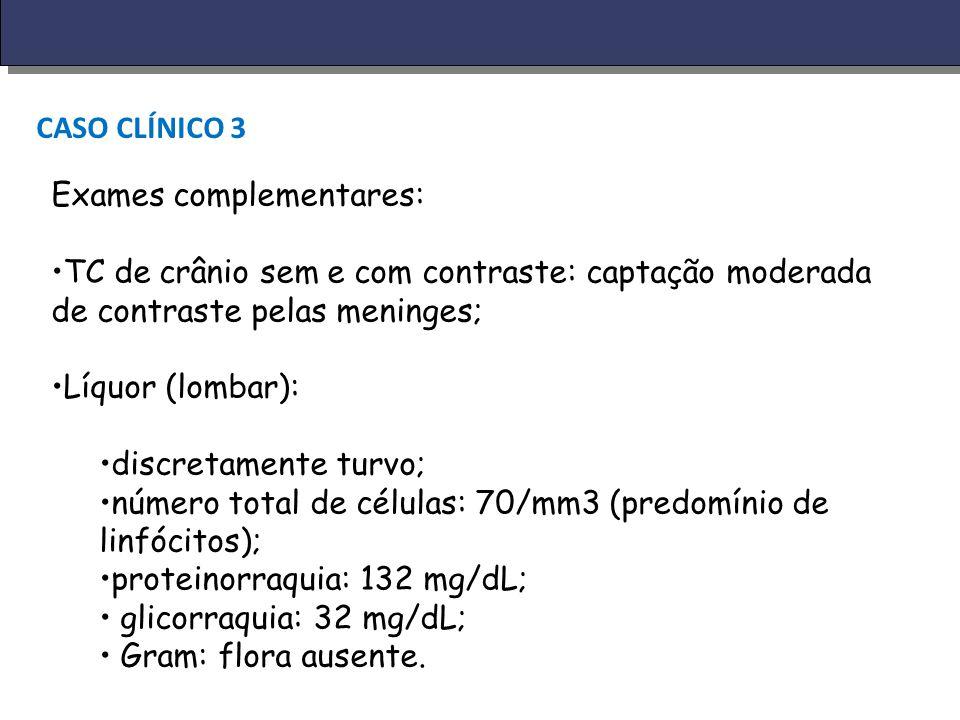 CASO CLÍNICO 3 Exames complementares: TC de crânio sem e com contraste: captação moderada de contraste pelas meninges; Líquor (lombar): discretamente