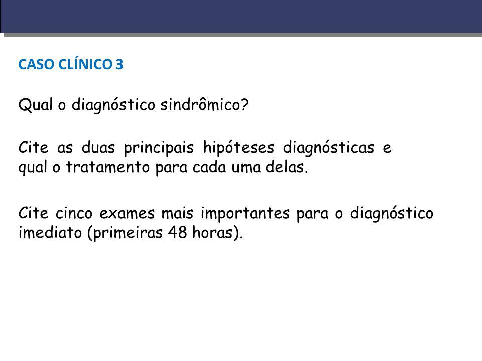 CASO CLÍNICO 3 Qual o diagnóstico sindrômico? Cite as duas principais hipóteses diagnósticas e qual o tratamento para cada uma delas. Cite cinco exame