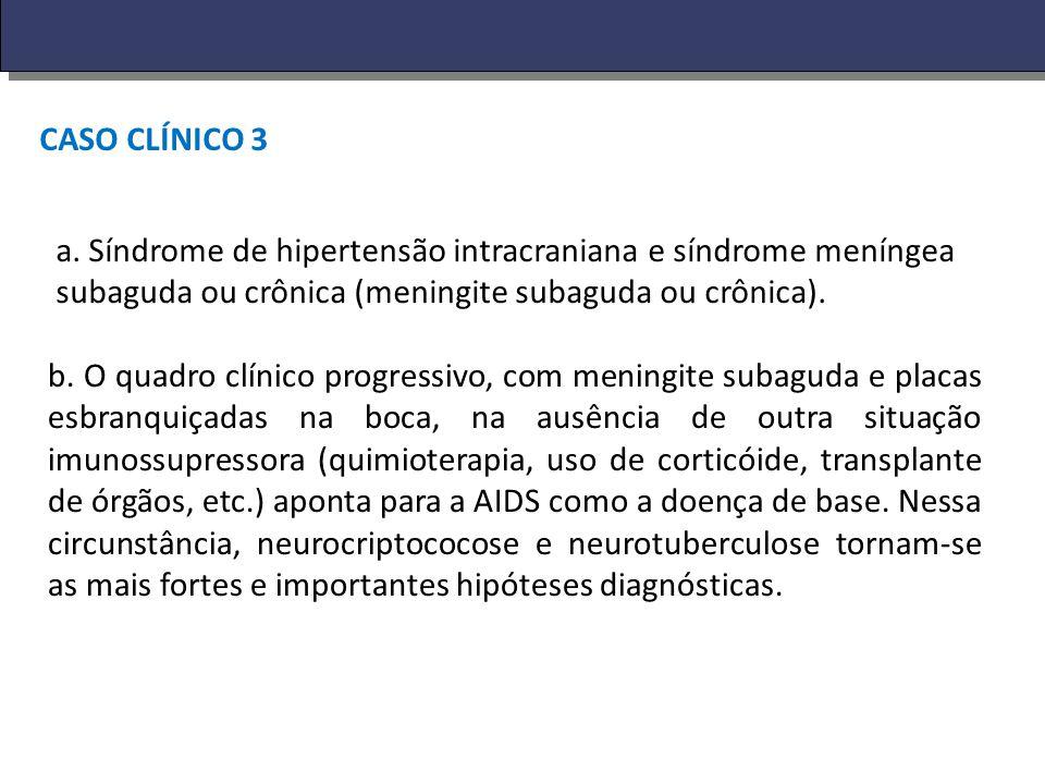 CASO CLÍNICO 3 a. Síndrome de hipertensão intracraniana e síndrome meníngea subaguda ou crônica (meningite subaguda ou crônica). b. O quadro clínico p