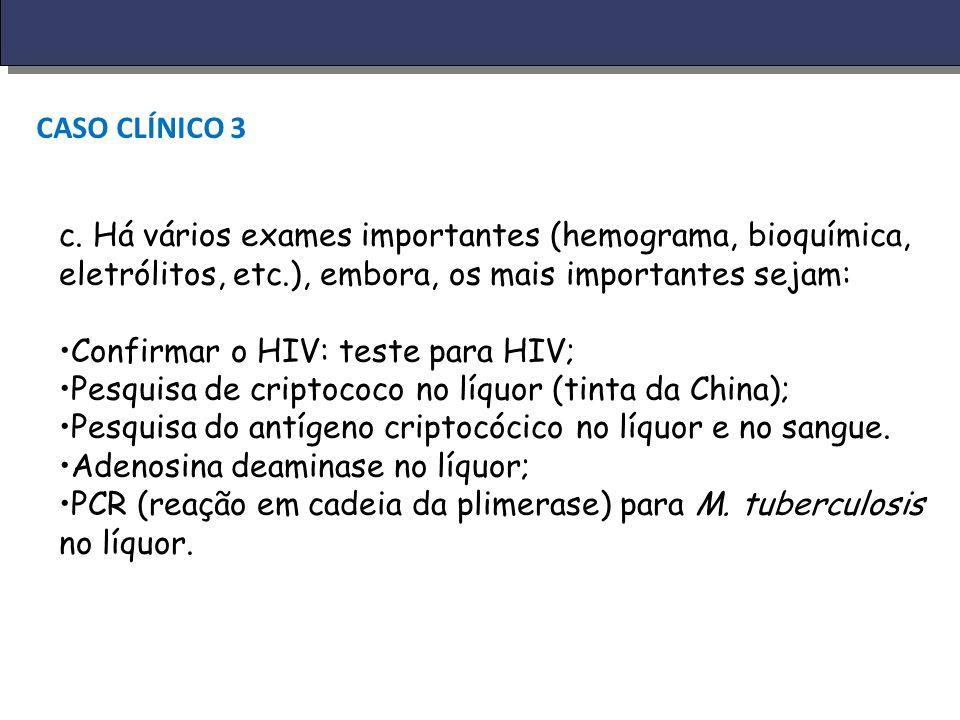 CASO CLÍNICO 3 c. Há vários exames importantes (hemograma, bioquímica, eletrólitos, etc.), embora, os mais importantes sejam: Confirmar o HIV: teste p