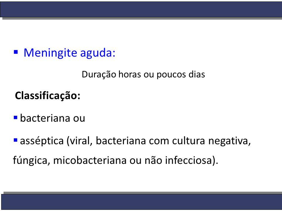  Meningite aguda: Duração horas ou poucos dias Classificação:  bacteriana ou  asséptica (viral, bacteriana com cultura negativa, fúngica, micobacte