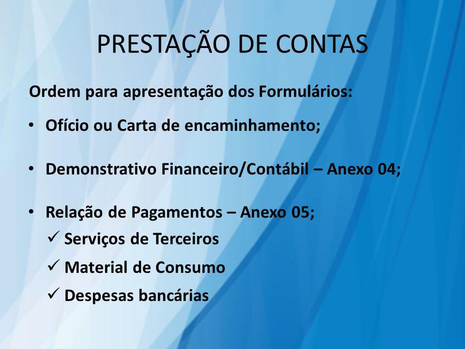 PRESTAÇÃO DE CONTAS Ordem para apresentação dos Formulários: Ofício ou Carta de encaminhamento; Demonstrativo Financeiro/Contábil – Anexo 04; Relação de Pagamentos – Anexo 05; Serviços de Terceiros Material de Consumo Despesas bancárias