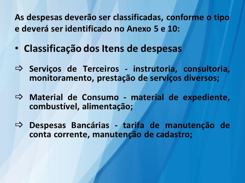As despesas deverão ser classificadas, conforme o tipo e deverá ser identificado no Anexo 5 e 10: Classificação dos Itens de despesas  Serviços de Terceiros - instrutoria, consultoria, monitoramento, prestação de serviços diversos;  Material de Consumo - material de expediente, combustível, alimentação;  Despesas Bancárias - tarifa de manutenção de conta corrente, manutenção de cadastro;