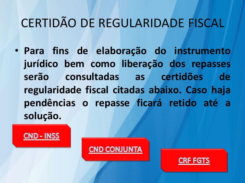 CERTIDÃO DE REGULARIDADE FISCAL Para fins de elaboração do instrumento jurídico bem como liberação dos repasses serão consultadas as certidões de regularidade fiscal citadas abaixo.
