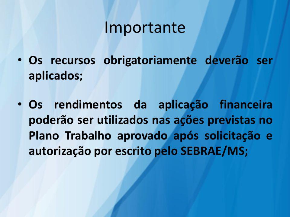 Importante Os recursos obrigatoriamente deverão ser aplicados; Os rendimentos da aplicação financeira poderão ser utilizados nas ações previstas no Plano Trabalho aprovado após solicitação e autorização por escrito pelo SEBRAE/MS;