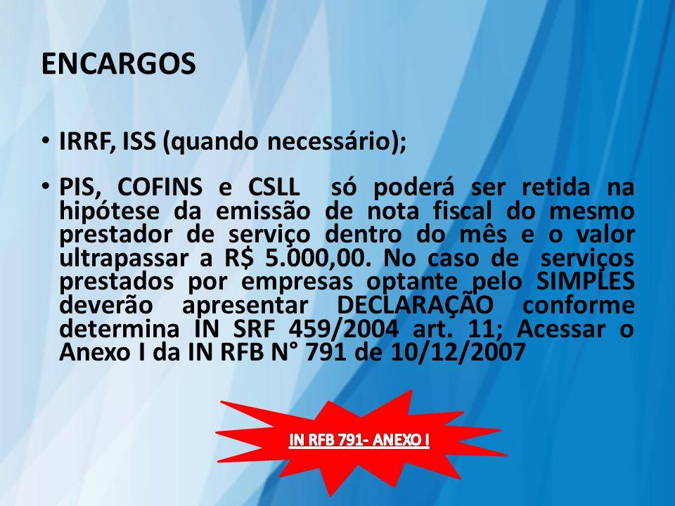 ENCARGOS IRRF, ISS (quando necessário); PIS, COFINS e CSLL só poderá ser retida na hipótese da emissão de nota fiscal do mesmo prestador de serviço dentro do mês e o valor ultrapassar a R$ 5.000,00.