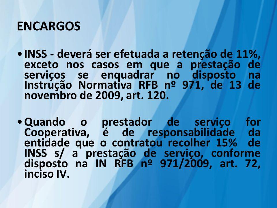 ENCARGOS INSS - deverá ser efetuada a retenção de 11%, exceto nos casos em que a prestação de serviços se enquadrar no disposto na Instrução Normativa RFB nº 971, de 13 de novembro de 2009, art.