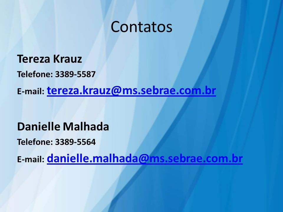 Contatos Tereza Krauz Telefone: 3389-5587 E-mail: tereza.krauz@ms.sebrae.com.brtereza.krauz@ms.sebrae.com.br Danielle Malhada Telefone: 3389-5564 E-mail: danielle.malhada@ms.sebrae.com.brdanielle.malhada@ms.sebrae.com.br