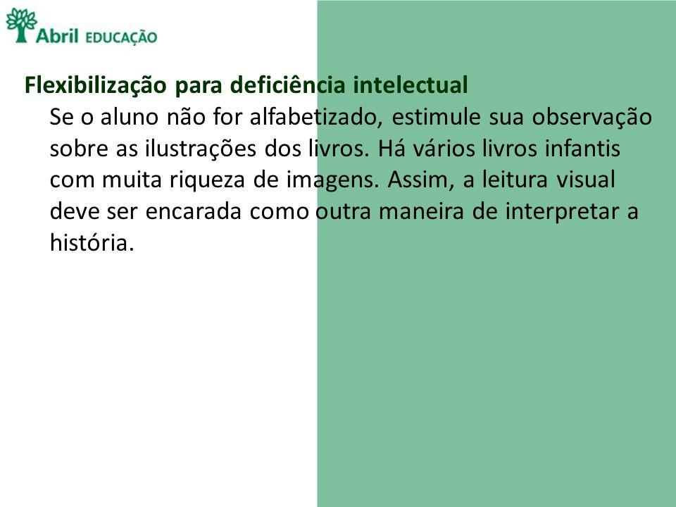 Flexibilização para deficiência intelectual Se o aluno não for alfabetizado, estimule sua observação sobre as ilustrações dos livros. Há vários livros