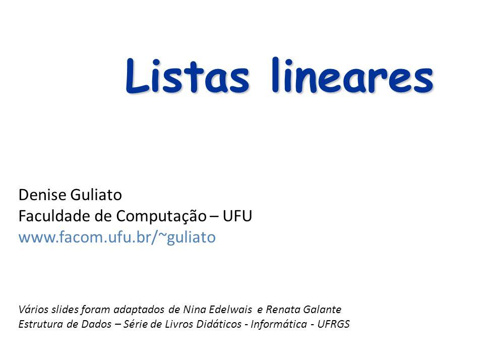 Listas lineares Denise Guliato Faculdade de Computação – UFU www.facom.ufu.br/~guliato Vários slides foram adaptados de Nina Edelwais e Renata Galante
