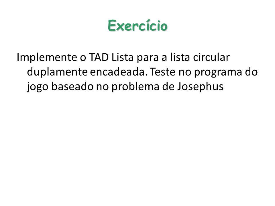Exercício Implemente o TAD Lista para a lista circular duplamente encadeada. Teste no programa do jogo baseado no problema de Josephus