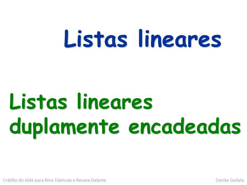 Listas lineares Listas lineares duplamente encadeadas Crédito do slide para Nina Edelwais e Renata Galante Denise Guliato