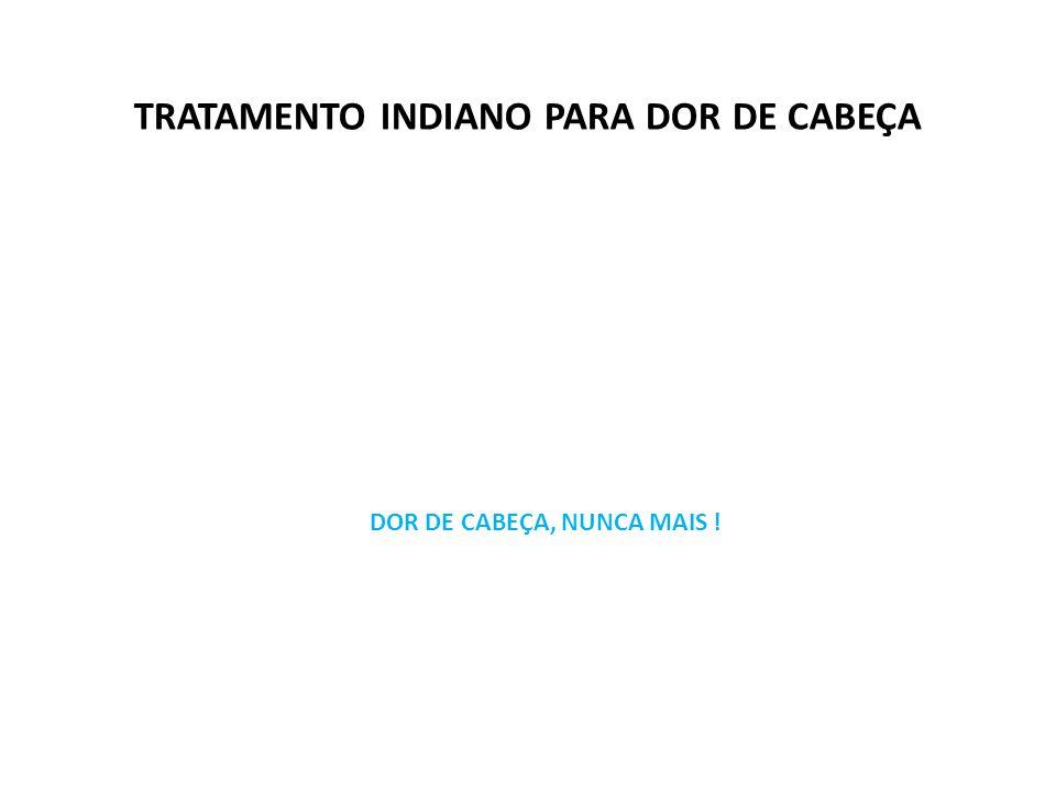 TRATAMENTO INDIANO PARA DOR DE CABEÇA DOR DE CABEÇA, NUNCA MAIS !
