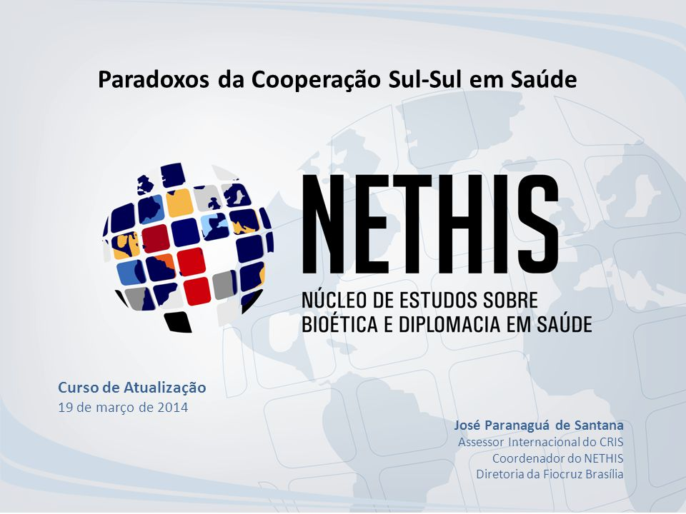 Paradoxos da Cooperação Sul-Sul em Saúde Curso de Atualização 19 de março de 2014 José Paranaguá de Santana Assessor Internacional do CRIS Coordenador do NETHIS Diretoria da Fiocruz Brasília