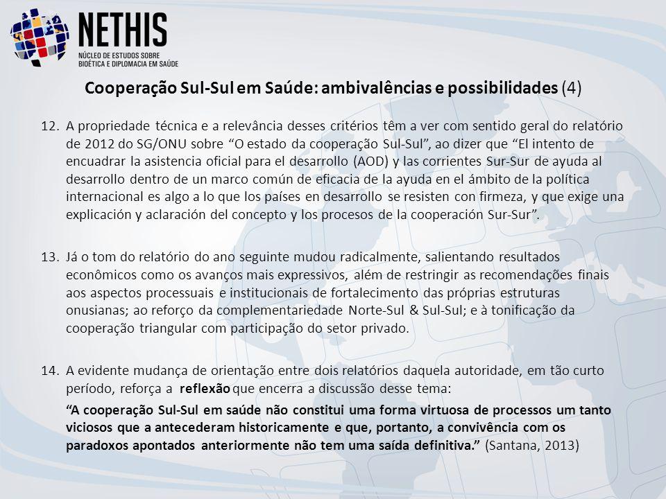 Cooperação Sul-Sul em Saúde: ambivalências e possibilidades (4) 12.A propriedade técnica e a relevância desses critérios têm a ver com sentido geral do relatório de 2012 do SG/ONU sobre O estado da cooperação Sul-Sul , ao dizer que El intento de encuadrar la asistencia oficial para el desarrollo (AOD) y las corrientes Sur-Sur de ayuda al desarrollo dentro de un marco común de eficacia de la ayuda en el ámbito de la política internacional es algo a lo que los países en desarrollo se resisten con firmeza, y que exige una explicación y aclaración del concepto y los procesos de la cooperación Sur-Sur .