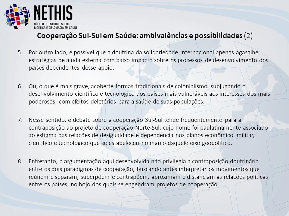 Cooperação Sul-Sul em Saúde: ambivalências e possibilidades (2) 5.Por outro lado, é possível que a doutrina da solidariedade internacional apenas agasalhe estratégias de ajuda externa com baixo impacto sobre os processos de desenvolvimento dos países dependentes desse apoio.
