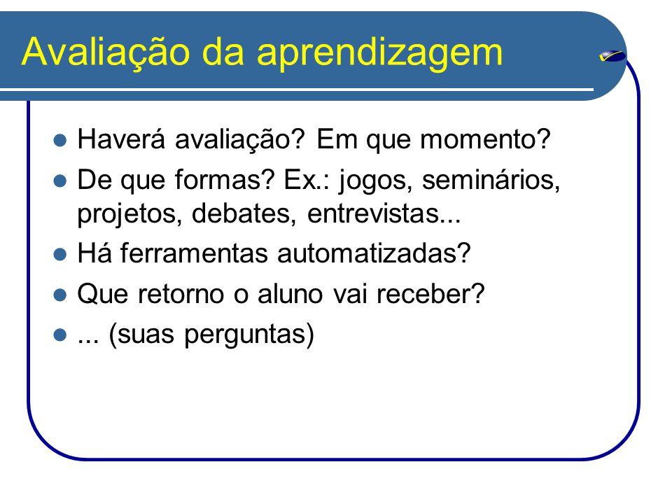 Avaliação da aprendizagem Haverá avaliação? Em que momento? De que formas? Ex.: jogos, seminários, projetos, debates, entrevistas... Há ferramentas au
