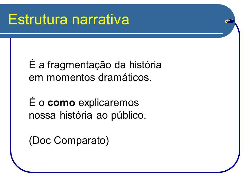 Estrutura narrativa É a fragmentação da história em momentos dramáticos. É o como explicaremos nossa história ao público. (Doc Comparato)