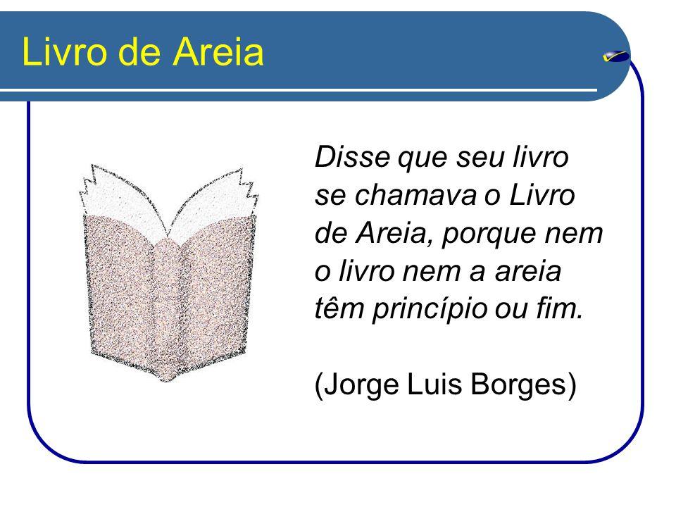 Livro de Areia Disse que seu livro se chamava o Livro de Areia, porque nem o livro nem a areia têm princípio ou fim. (Jorge Luis Borges)