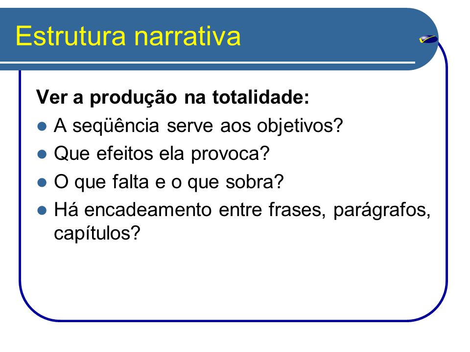 Estrutura narrativa Ver a produção na totalidade: A seqüência serve aos objetivos? Que efeitos ela provoca? O que falta e o que sobra? Há encadeamento