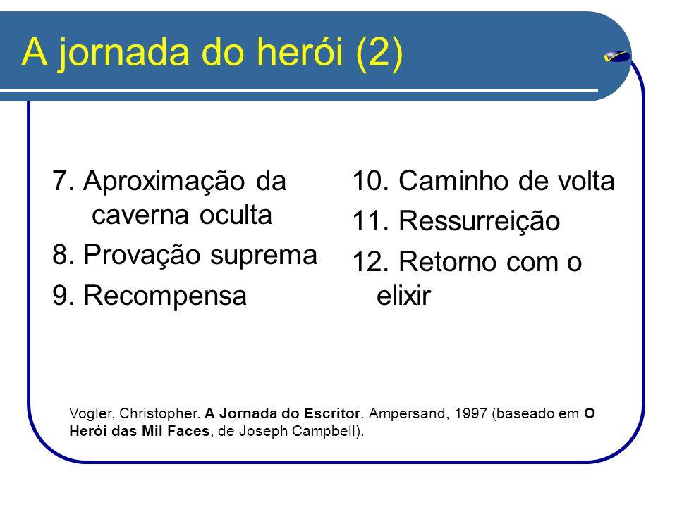 A jornada do herói (2) 7. Aproximação da caverna oculta 8. Provação suprema 9. Recompensa 10. Caminho de volta 11. Ressurreição 12. Retorno com o elix