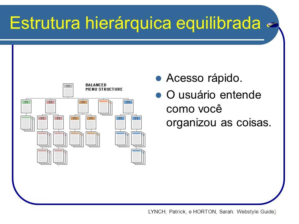 Estrutura hierárquica equilibrada Acesso rápido. O usuário entende como você organizou as coisas. LYNCH, Patrick, e HORTON, Sarah. Webstyle Guide ) )