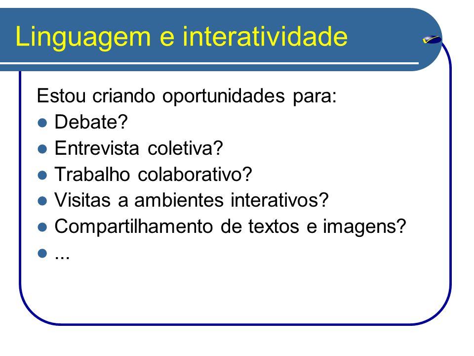 Linguagem e interatividade Estou criando oportunidades para: Debate? Entrevista coletiva? Trabalho colaborativo? Visitas a ambientes interativos? Comp
