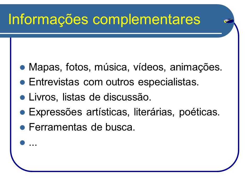 Informações complementares Mapas, fotos, música, vídeos, animações. Entrevistas com outros especialistas. Livros, listas de discussão. Expressões artí
