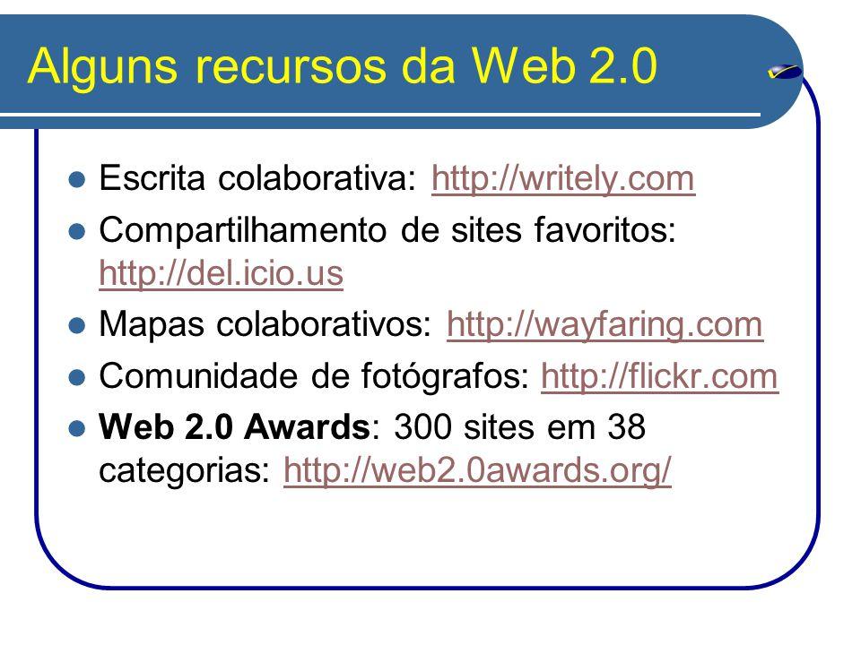 Alguns recursos da Web 2.0 Escrita colaborativa: http://writely.comhttp://writely.com Compartilhamento de sites favoritos: http://del.icio.us http://del.icio.us Mapas colaborativos: http://wayfaring.comhttp://wayfaring.com Comunidade de fotógrafos: http://flickr.comhttp://flickr.com Web 2.0 Awards: 300 sites em 38 categorias: http://web2.0awards.org/http://web2.0awards.org/