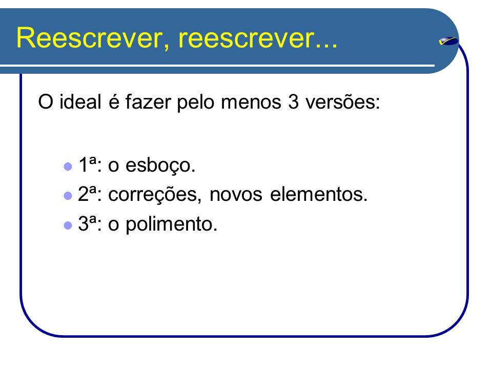 Reescrever, reescrever... O ideal é fazer pelo menos 3 versões: 1ª: o esboço. 2ª: correções, novos elementos. 3ª: o polimento.