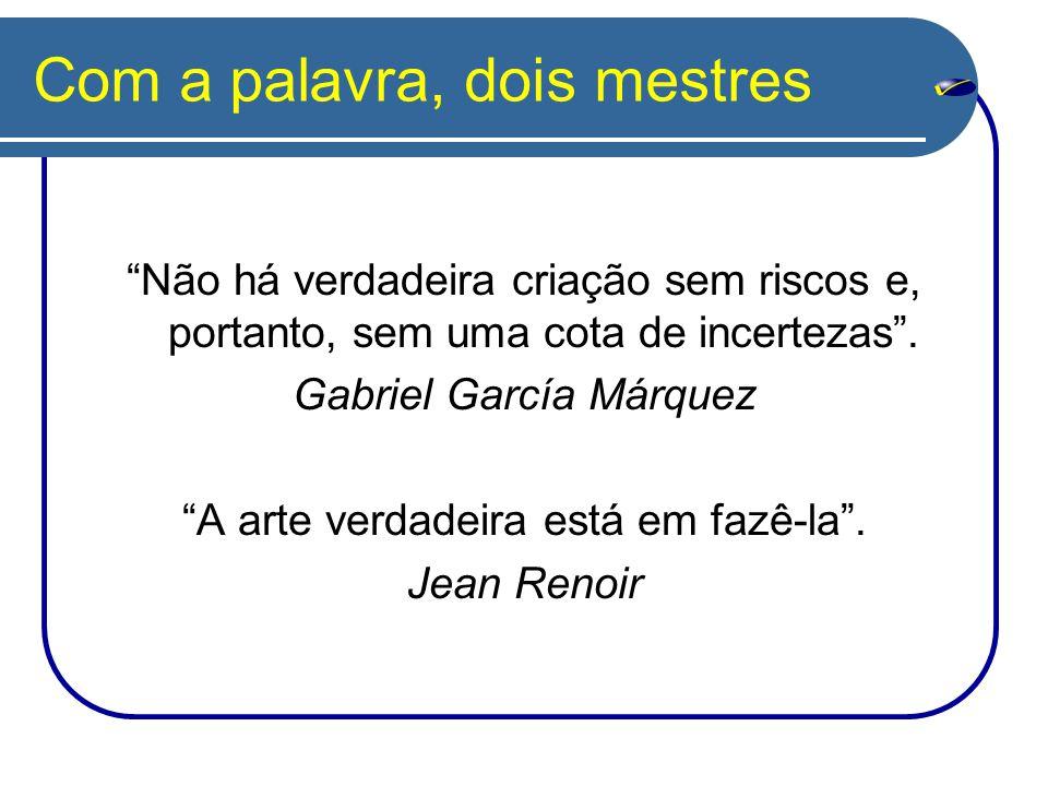 """Com a palavra, dois mestres """"Não há verdadeira criação sem riscos e, portanto, sem uma cota de incertezas"""". Gabriel García Márquez """"A arte verdadeira"""