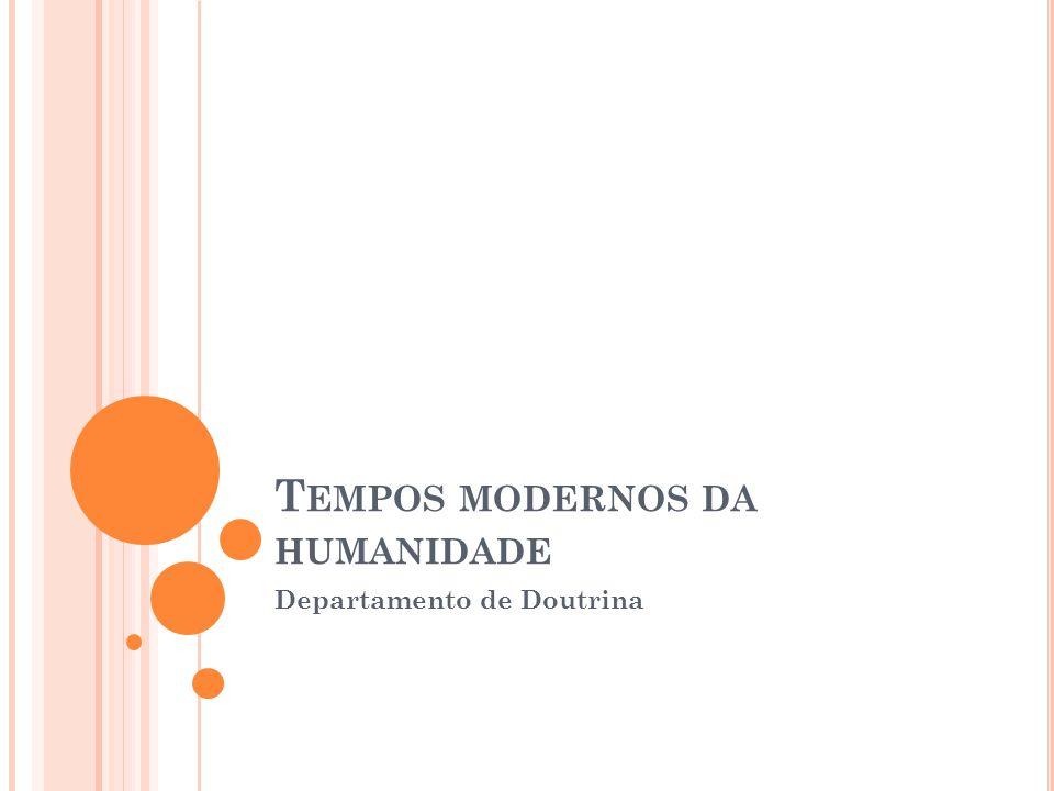 T EMPOS MODERNOS DA HUMANIDADE Departamento de Doutrina